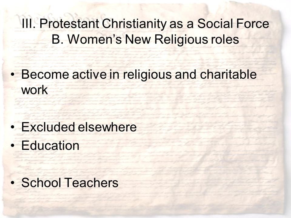 III. Protestant Christianity as a Social Force B. Women's New Religious roles Become active in religious and charitable work Excluded elsewhere Educat