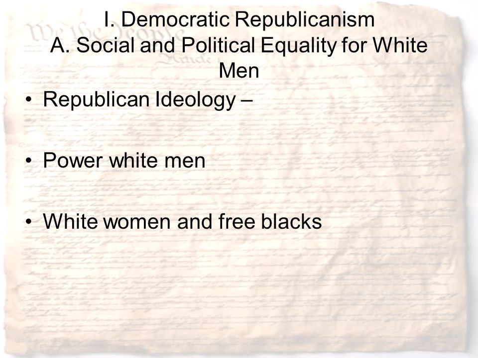 I. Democratic Republicanism A. Social and Political Equality for White Men Republican Ideology – Power white men White women and free blacks