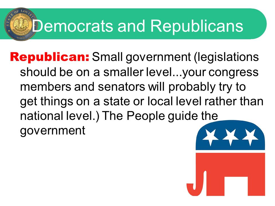 Democrats and Republicans Republican: Small government (legislations should be on a smaller level...your congress members and senators will probably try to get things on a state or local level rather than national level.) The People guide the government