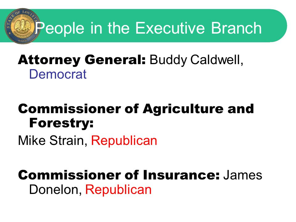 People in the Executive Branch Attorney General: Buddy Caldwell, Democrat Commissioner of Agriculture and Forestry: Mike Strain, Republican Commissioner of Insurance: James Donelon, Republican
