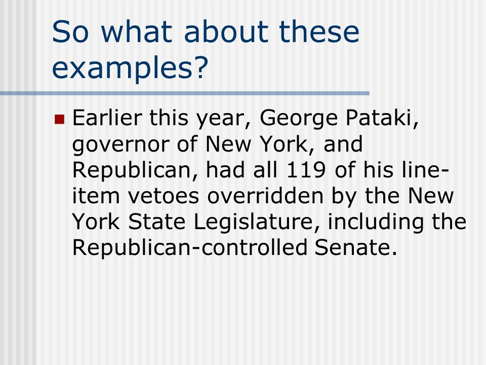 So what about these examples? Earlier this year, George Pataki, governor of New York, and Republican, had all 119 of his line- item vetoes overridden