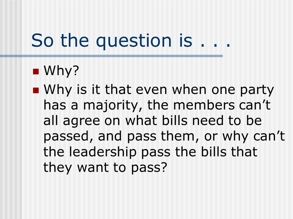 So the question is... Why? Why is it that even when one party has a majority, the members can't all agree on what bills need to be passed, and pass th