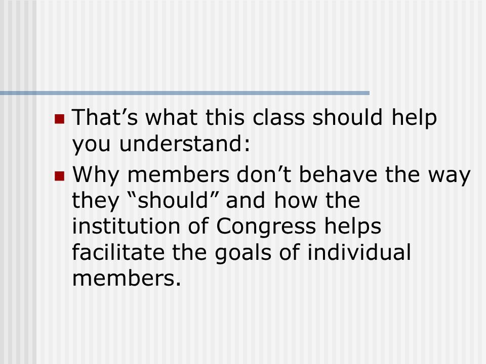 "That's what this class should help you understand: Why members don't behave the way they ""should"" and how the institution of Congress helps facilitate"