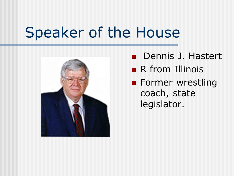 Speaker of the House Dennis J. Hastert R from Illinois Former wrestling coach, state legislator.