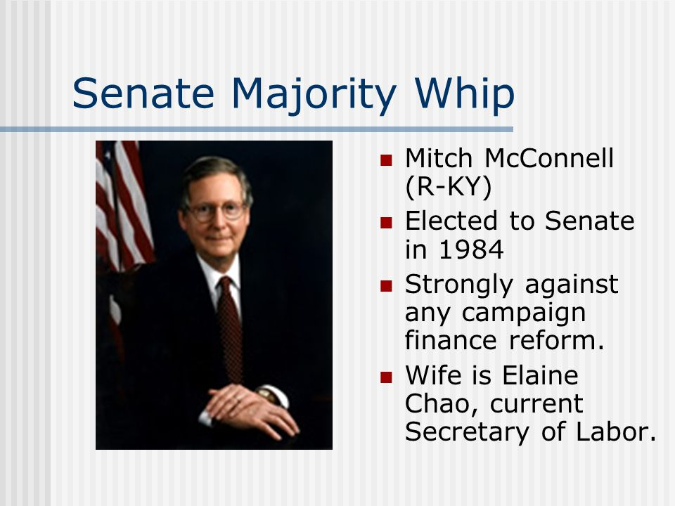 Senate Majority Whip Mitch McConnell (R-KY) Elected to Senate in 1984 Strongly against any campaign finance reform. Wife is Elaine Chao, current Secre