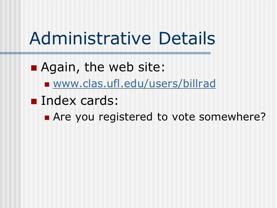 Administrative Details Again, the web site: www.clas.ufl.edu/users/billrad Index cards: Are you registered to vote somewhere?