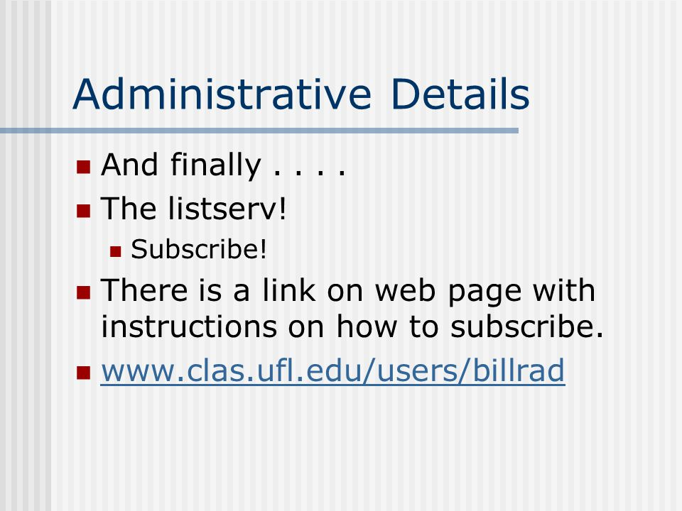 Administrative Details And finally.... The listserv! Subscribe! There is a link on web page with instructions on how to subscribe. www.clas.ufl.edu/us