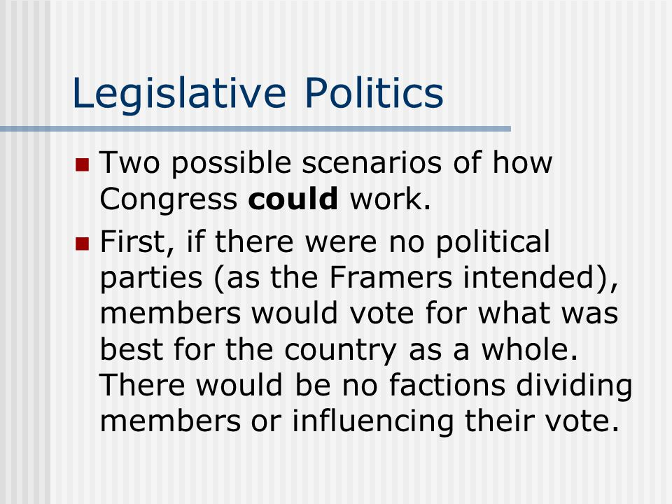 Legislative Politics Two possible scenarios of how Congress could work. First, if there were no political parties (as the Framers intended), members w