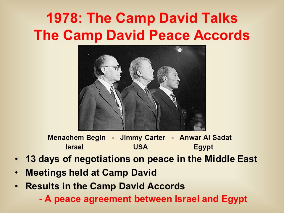 Menachem Begin - Jimmy Carter - Anwar Al Sadat Israel USA Egypt 1978: The Camp David Talks The Camp David Peace Accords 13 days of negotiations on peace in the Middle East Meetings held at Camp David Results in the Camp David Accords - A peace agreement between Israel and Egypt
