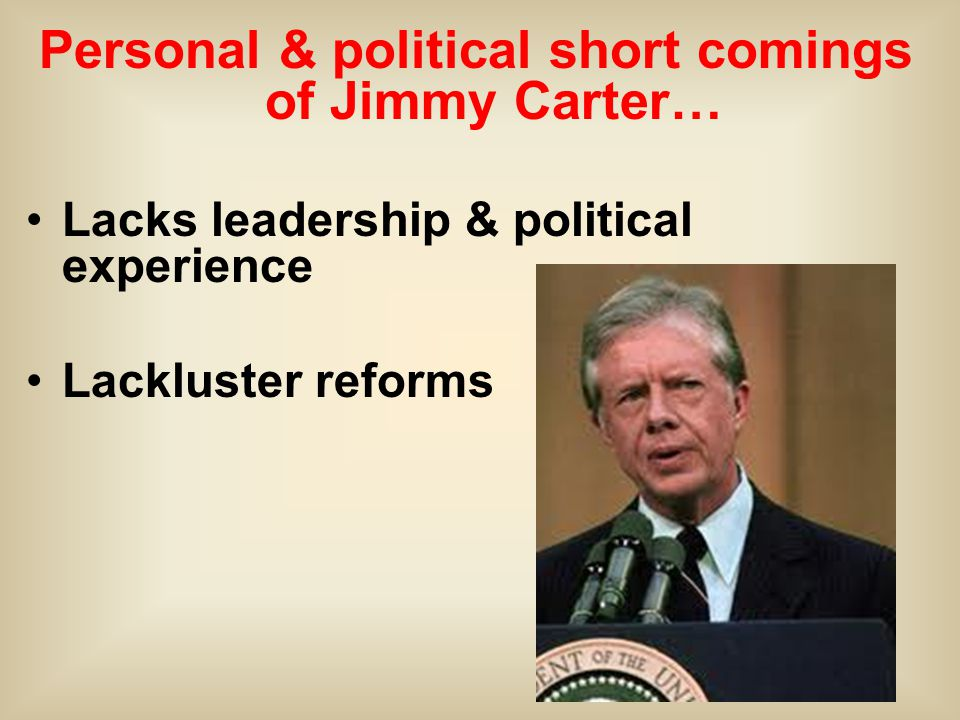 Personal & political short comings of Jimmy Carter… Lacks leadership & political experience Lackluster reforms