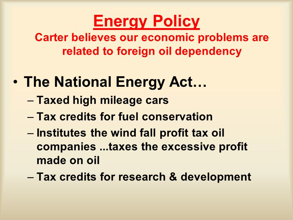 Energy Policy Carter believes our economic problems are related to foreign oil dependency The National Energy Act… –Taxed high mileage cars –Tax credits for fuel conservation –Institutes the wind fall profit tax oil companies...taxes the excessive profit made on oil –Tax credits for research & development