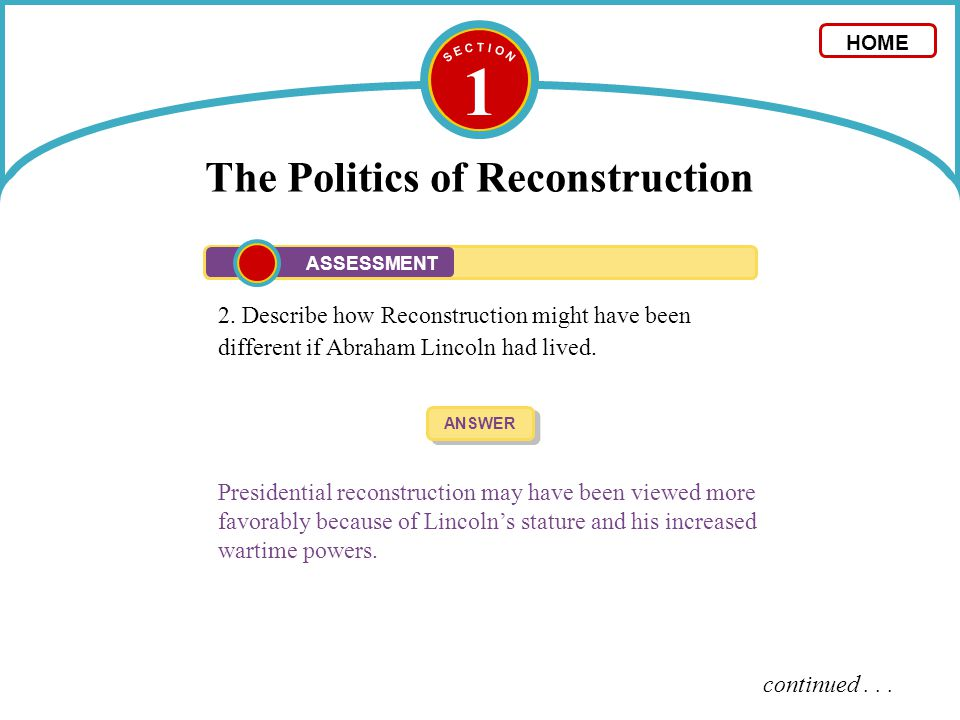 1 The Politics of Reconstruction 2. Describe how Reconstruction might have been different if Abraham Lincoln had lived. ANSWER Presidential reconstruc