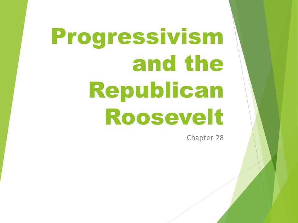Progressivism and the Republican Roosevelt Chapter 28