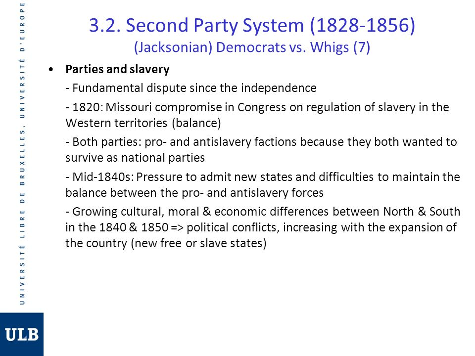 3.2. Second Party System (1828-1856) (Jacksonian) Democrats vs. Whigs (7) Parties and slavery - Fundamental dispute since the independence - 1820: Mis