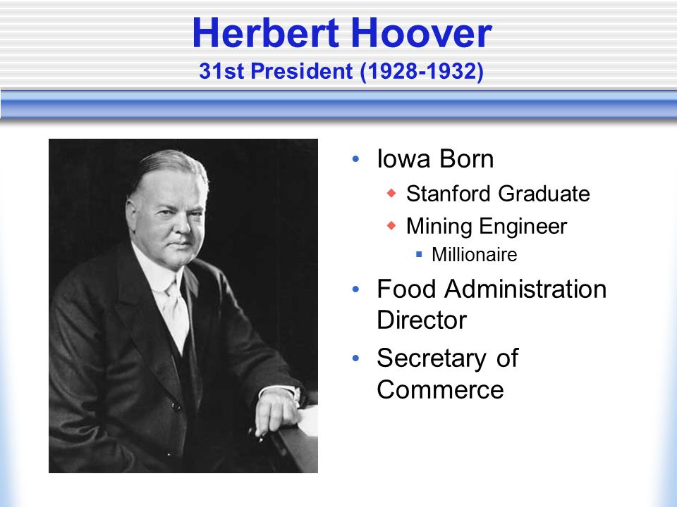 Herbert Hoover 31st President (1928-1932) Iowa Born  Stanford Graduate  Mining Engineer  Millionaire Food Administration Director Secretary of Commerce