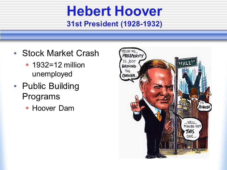 Hebert Hoover 31st President (1928-1932) Stock Market Crash  1932=12 million unemployed Public Building Programs  Hoover Dam