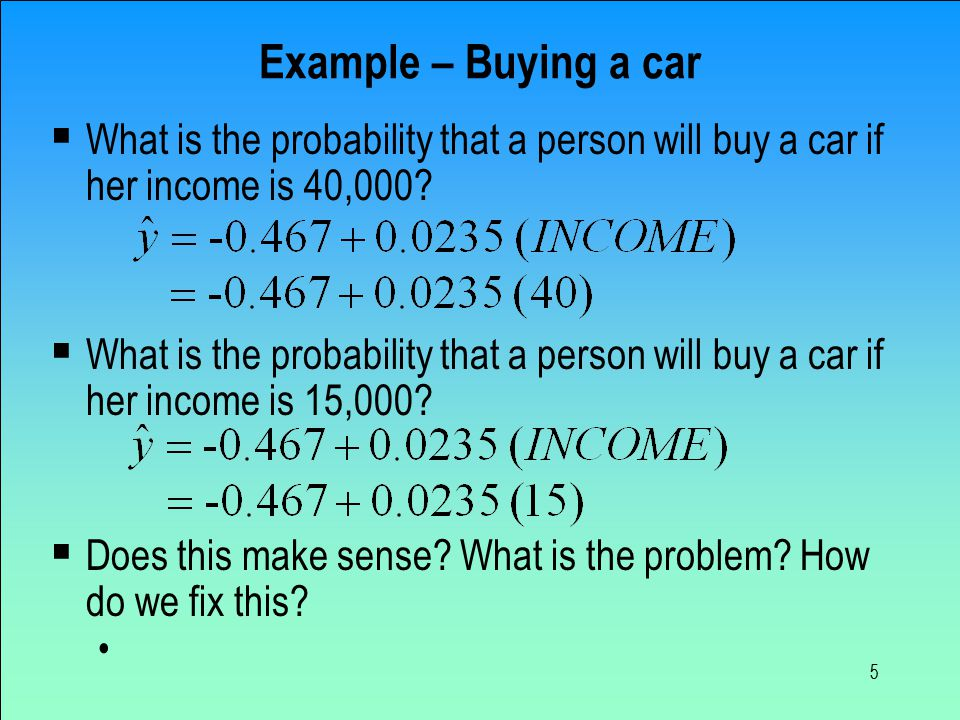 5 Example – Buying a car  What is the probability that a person will buy a car if her income is 40,000.