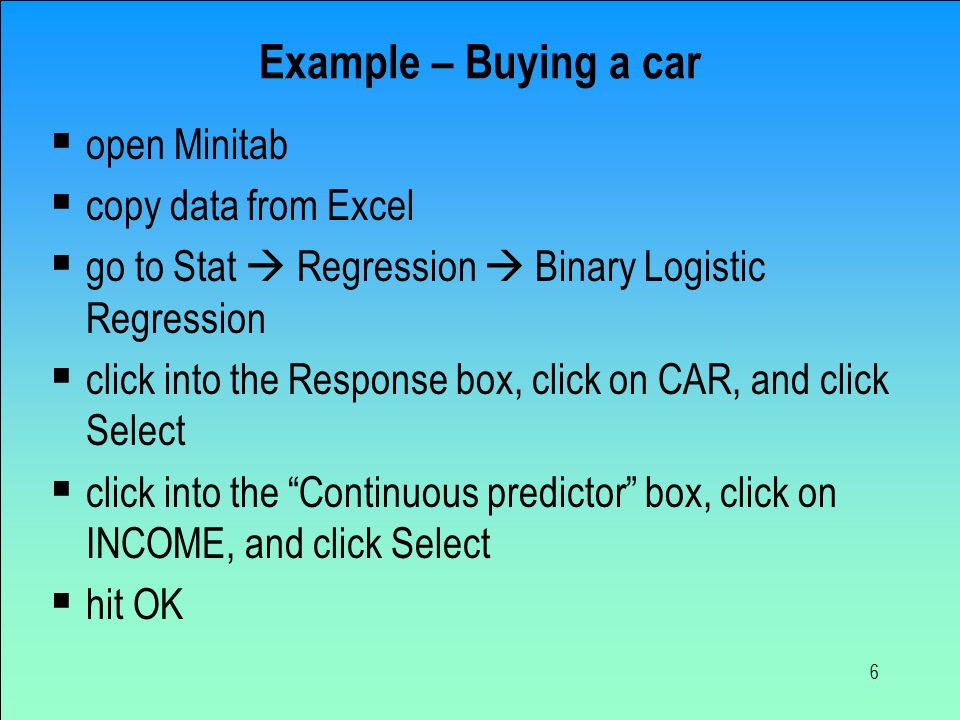 6 Example – Buying a car  open Minitab  copy data from Excel  go to Stat  Regression  Binary Logistic Regression  click into the Response box, click on CAR, and click Select  click into the Continuous predictor box, click on INCOME, and click Select  hit OK