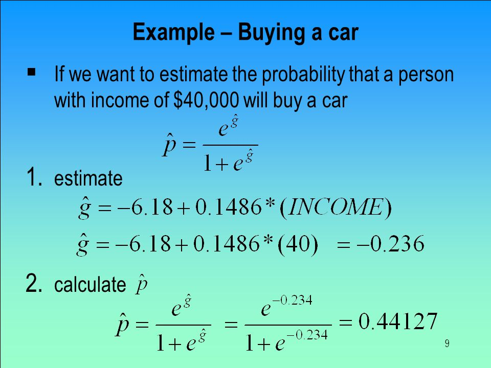 9 Example – Buying a car  If we want to estimate the probability that a person with income of $40,000 will buy a car 1.