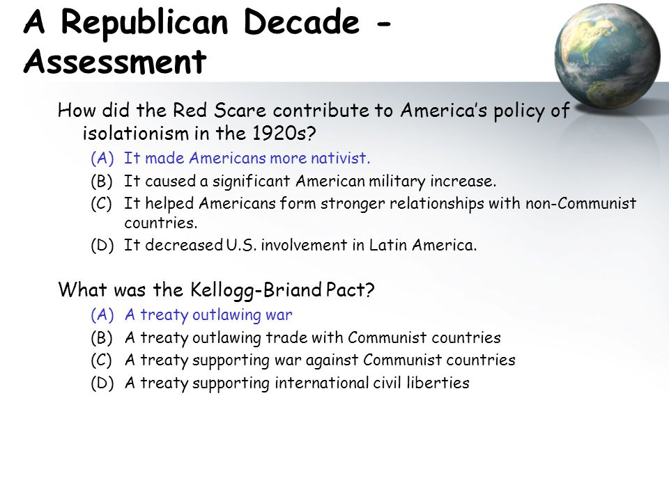 A Republican Decade - Assessment How did the Red Scare contribute to America's policy of isolationism in the 1920s? (A)It made Americans more nativist