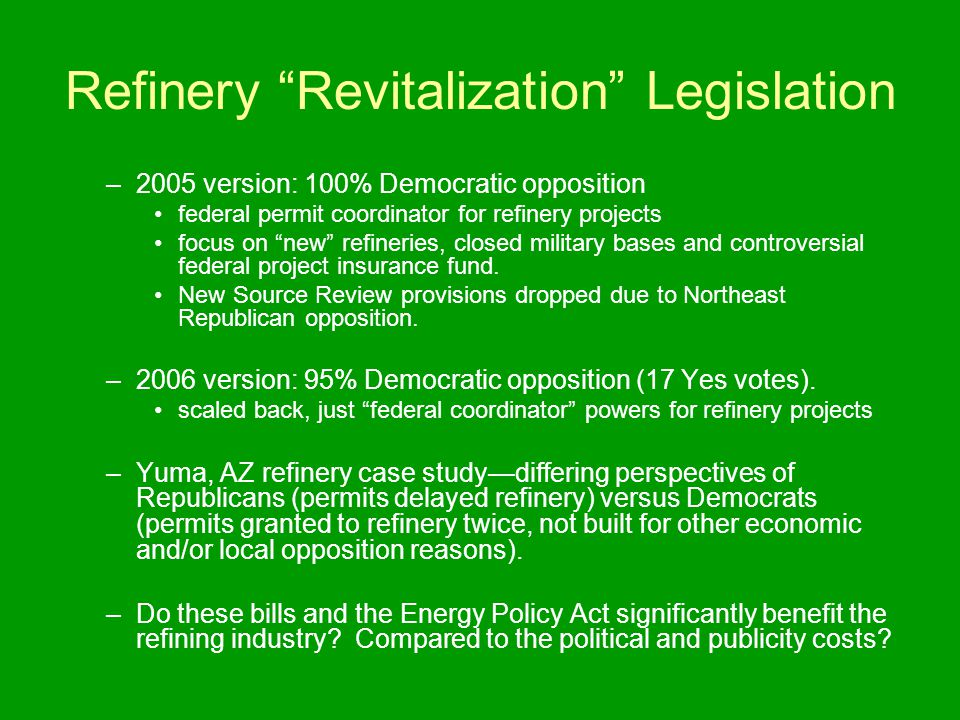 Refinery Revitalization Legislation –2005 version: 100% Democratic opposition federal permit coordinator for refinery projects focus on new refineries, closed military bases and controversial federal project insurance fund.
