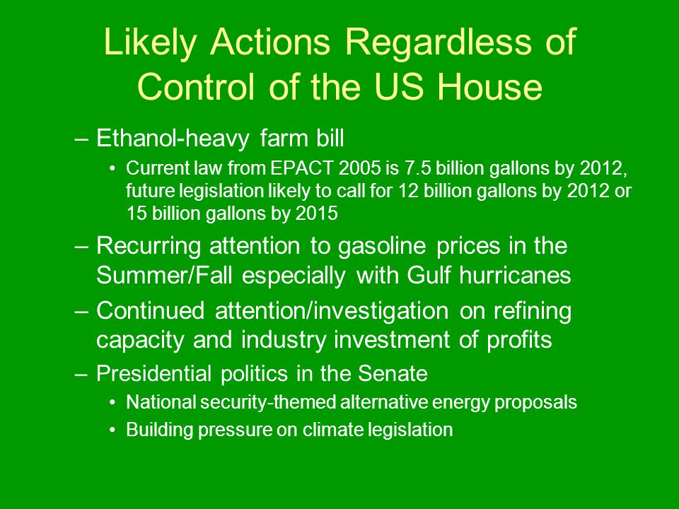Likely Actions Regardless of Control of the US House –Ethanol-heavy farm bill Current law from EPACT 2005 is 7.5 billion gallons by 2012, future legislation likely to call for 12 billion gallons by 2012 or 15 billion gallons by 2015 –Recurring attention to gasoline prices in the Summer/Fall especially with Gulf hurricanes –Continued attention/investigation on refining capacity and industry investment of profits –Presidential politics in the Senate National security-themed alternative energy proposals Building pressure on climate legislation