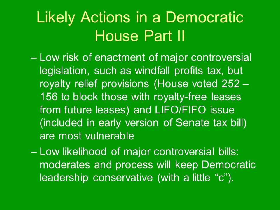 Likely Actions in a Democratic House Part II –Low risk of enactment of major controversial legislation, such as windfall profits tax, but royalty relief provisions (House voted 252 – 156 to block those with royalty-free leases from future leases) and LIFO/FIFO issue (included in early version of Senate tax bill) are most vulnerable –Low likelihood of major controversial bills: moderates and process will keep Democratic leadership conservative (with a little c ).