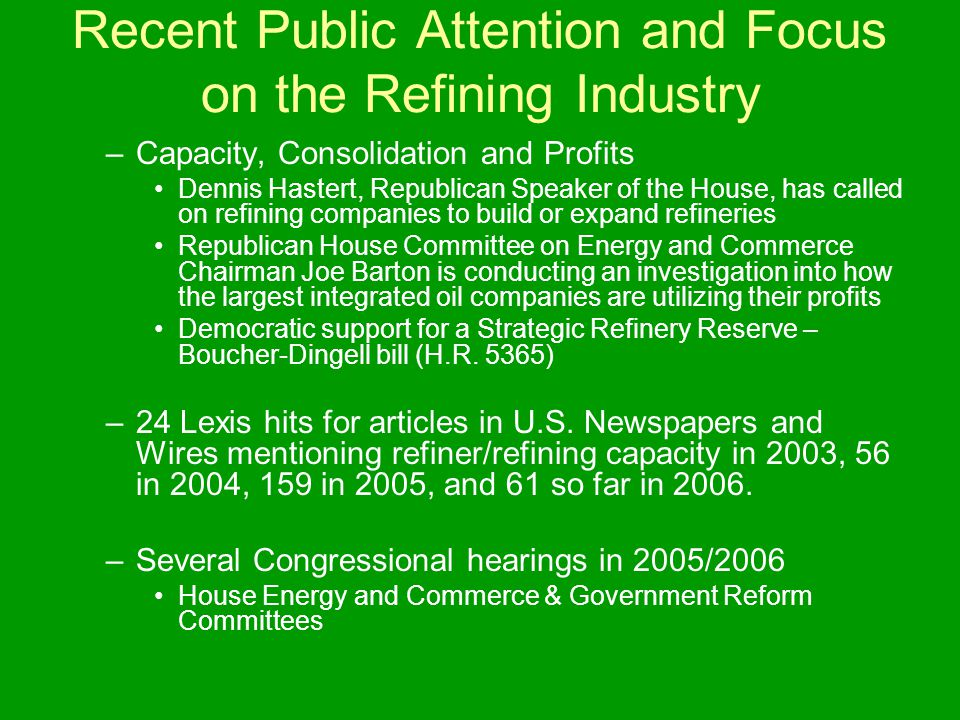 Recent Public Attention and Focus on the Refining Industry –Capacity, Consolidation and Profits Dennis Hastert, Republican Speaker of the House, has called on refining companies to build or expand refineries Republican House Committee on Energy and Commerce Chairman Joe Barton is conducting an investigation into how the largest integrated oil companies are utilizing their profits Democratic support for a Strategic Refinery Reserve – Boucher-Dingell bill (H.R.