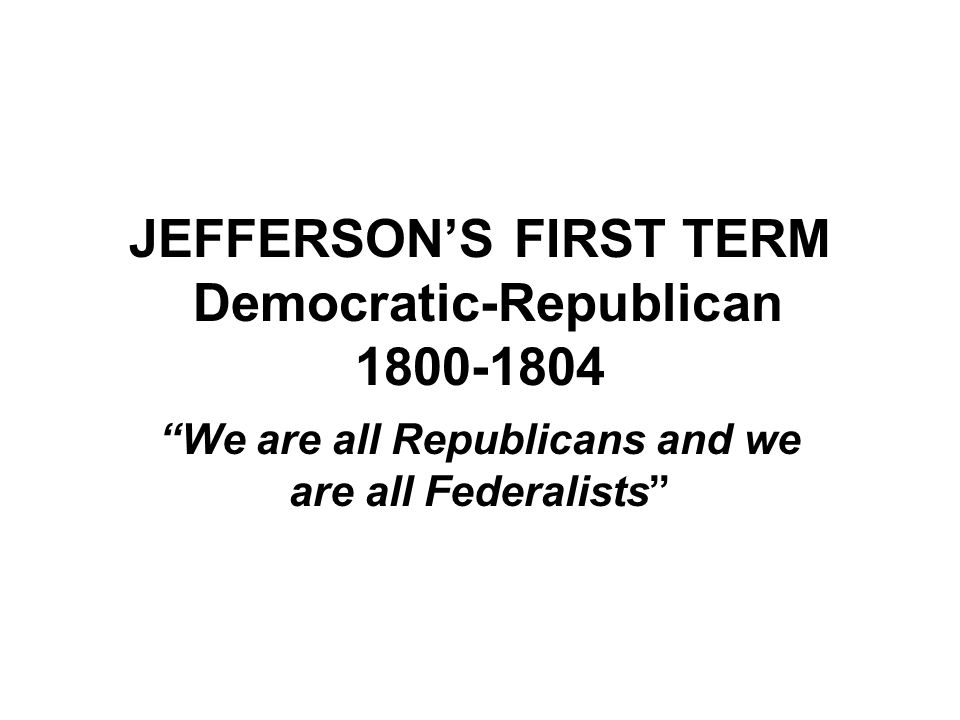 JEFFERSON'S FIRST TERM Democratic-Republican We are all Republicans and we are all Federalists