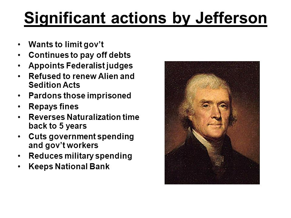 Significant actions by Jefferson Wants to limit gov't Continues to pay off debts Appoints Federalist judges Refused to renew Alien and Sedition Acts Pardons those imprisoned Repays fines Reverses Naturalization time back to 5 years Cuts government spending and gov't workers Reduces military spending Keeps National Bank
