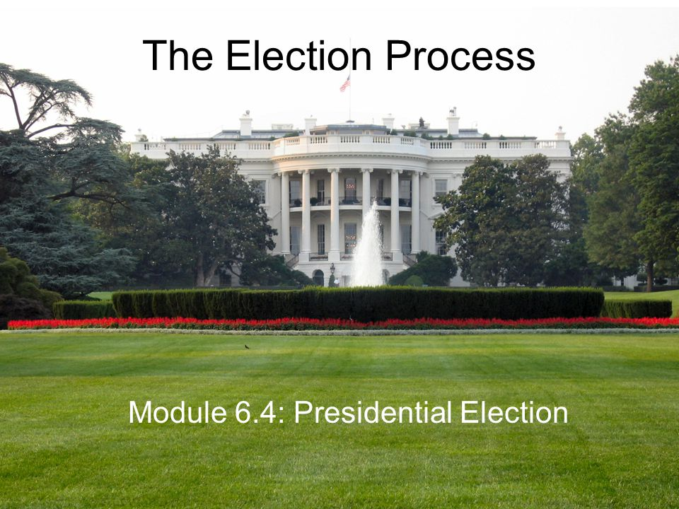 The Election Process Module 6.4: Presidential Election