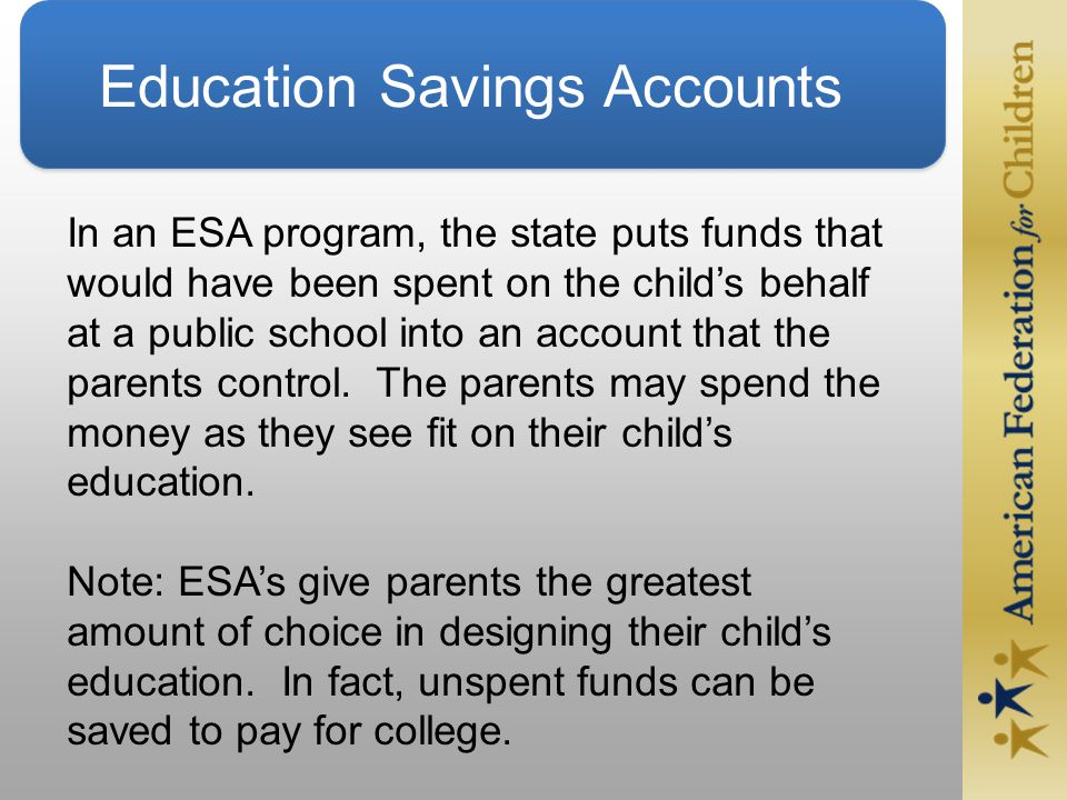 Education Savings Accounts In an ESA program, the state puts funds that would have been spent on the child's behalf at a public school into an account that the parents control.