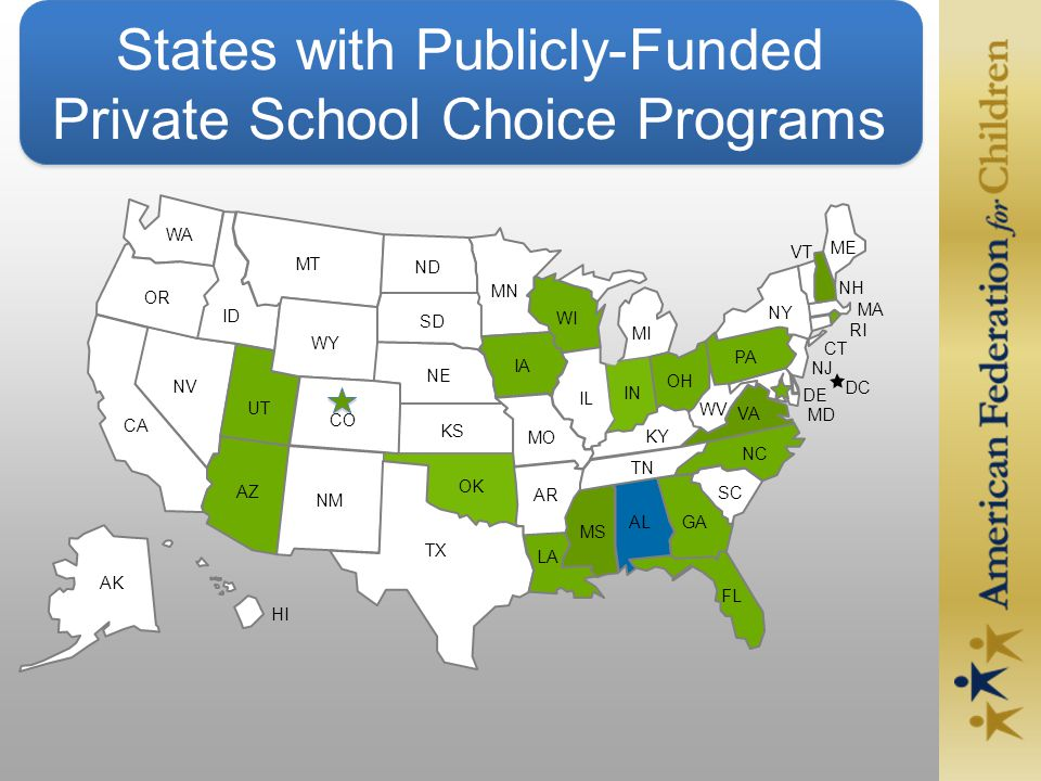 States with Publicly-Funded Private School Choice Programs DE MD GA VA UT RI CT NJ DC NM FL AZ NV LA CO WY SC IA WI IN OH PA NH IL VT CA ND MI AL ID SD NE MT WA OR KS OK TX AR MO MN NY ME NC WV MA KY TN MS HI AK