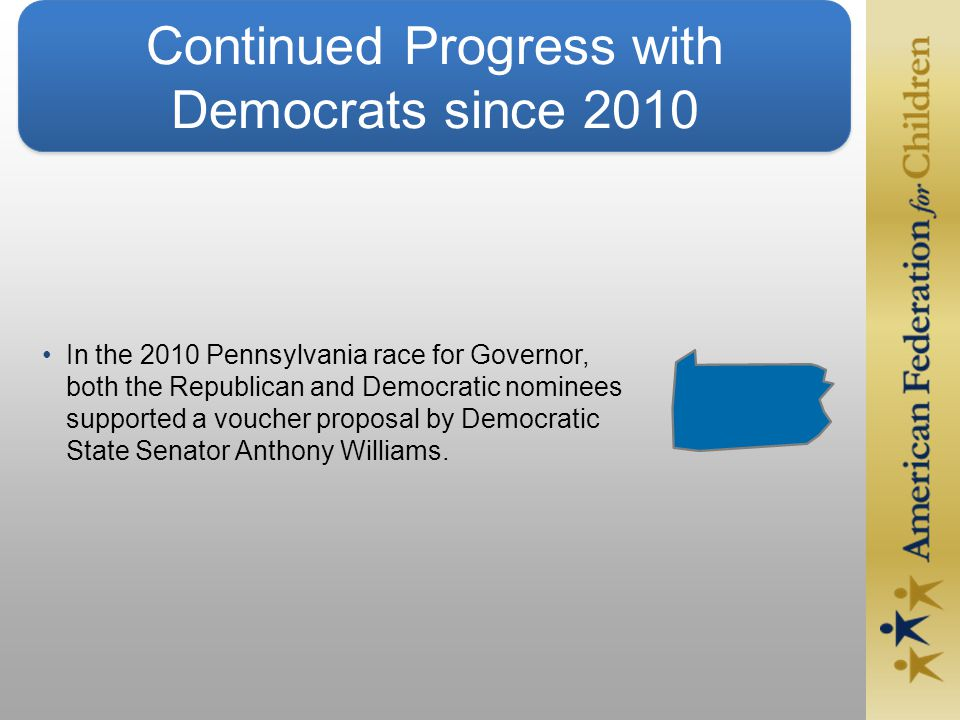 Continued Progress with Democrats since 2010 In the 2010 Pennsylvania race for Governor, both the Republican and Democratic nominees supported a voucher proposal by Democratic State Senator Anthony Williams.