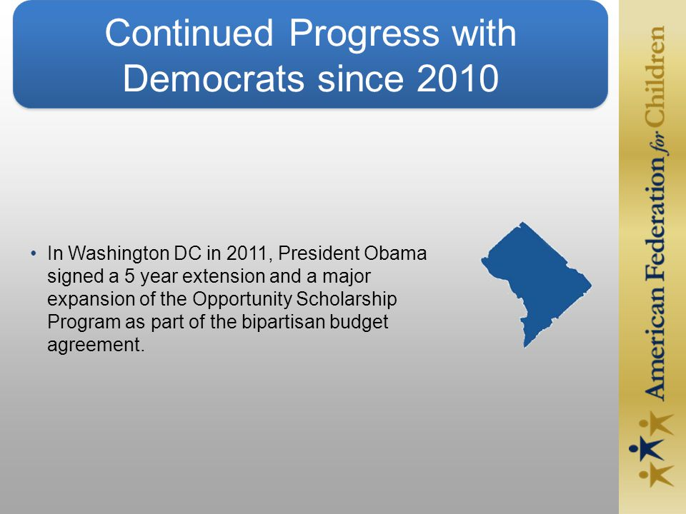 Continued Progress with Democrats since 2010 In Washington DC in 2011, President Obama signed a 5 year extension and a major expansion of the Opportunity Scholarship Program as part of the bipartisan budget agreement.