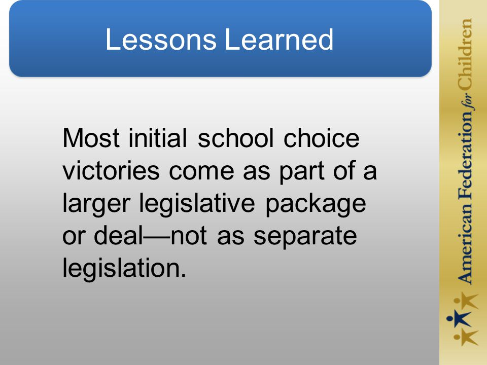 Lessons Learned Most initial school choice victories come as part of a larger legislative package or deal—not as separate legislation.