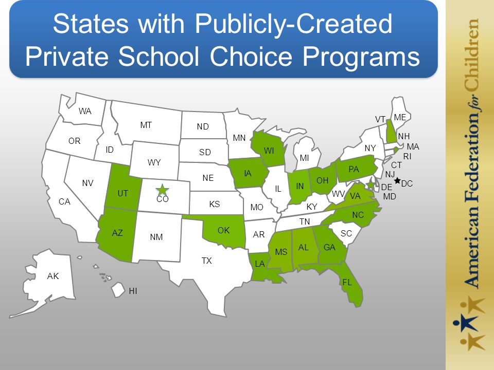 States with Publicly-Created Private School Choice Programs DE MD GA VA UT RI CT NJ DC NM FL AZ NV LA CO WY SC IA WI IN OH PA NH IL VT CA ND MI AL ID SD NE MT WA OR KS OK TX AR MO MN NY ME NC WV MA KY TN MS HI AK