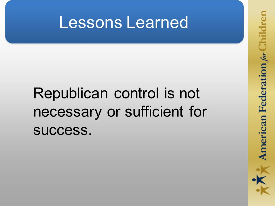 Lessons Learned Republican control is not necessary or sufficient for success.