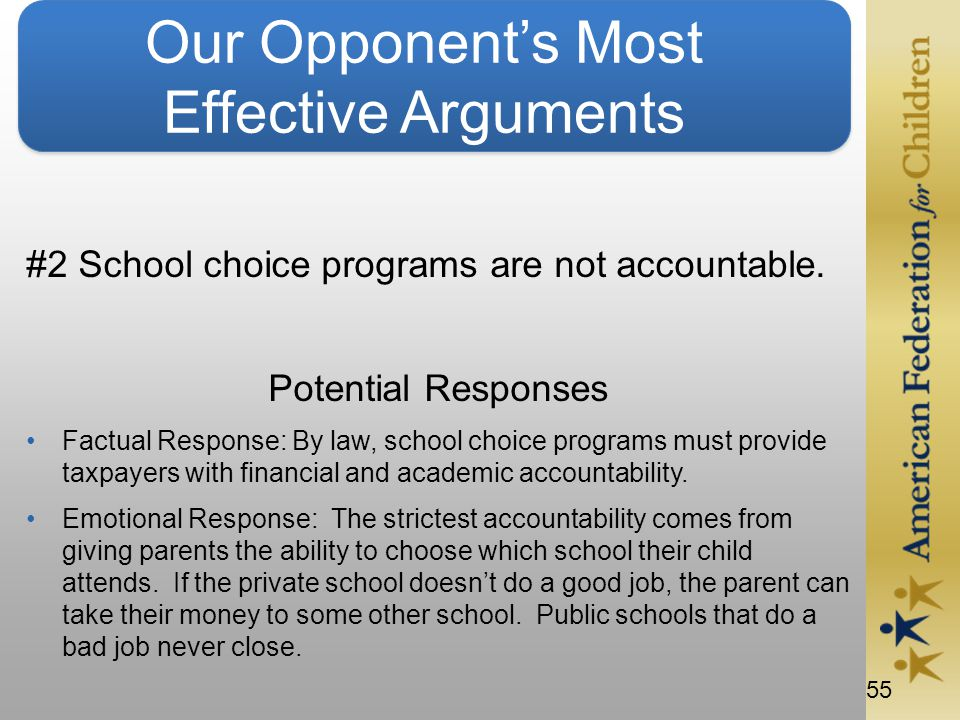 55 Our Opponent's Most Effective Arguments #2 School choice programs are not accountable.
