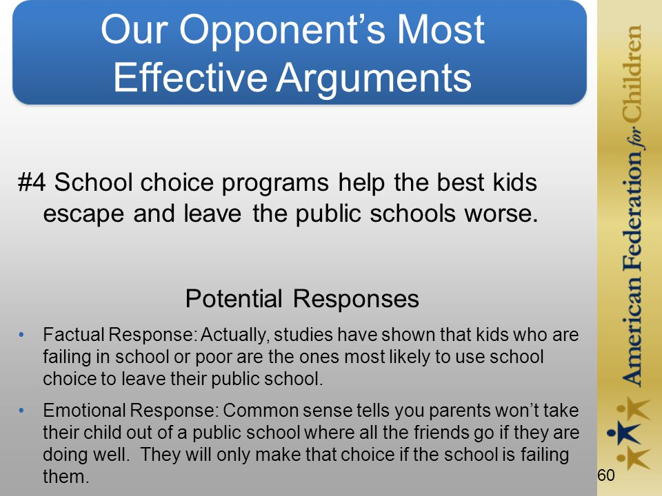 60 Our Opponent's Most Effective Arguments #4 School choice programs help the best kids escape and leave the public schools worse.
