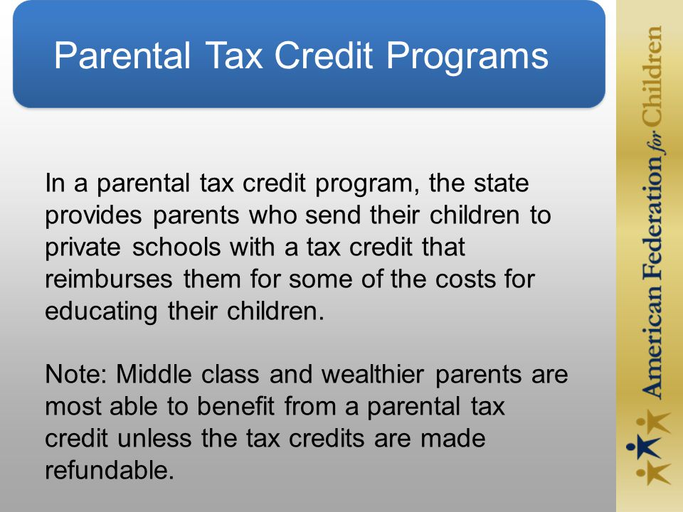 Parental Tax Credit Programs In a parental tax credit program, the state provides parents who send their children to private schools with a tax credit that reimburses them for some of the costs for educating their children.