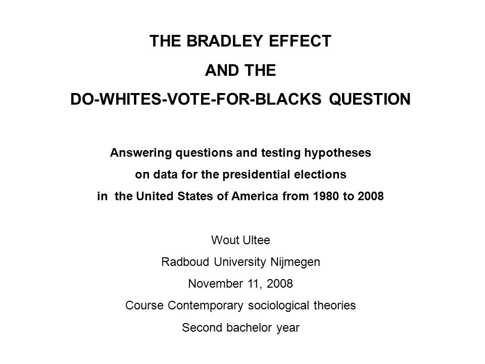 THE BRADLEY EFFECT AND THE DO-WHITES-VOTE-FOR-BLACKS QUESTION Answering questions and testing hypotheses on data for the presidential elections in the United States of America from 1980 to 2008 Wout Ultee Radboud University Nijmegen November 11, 2008 Course Contemporary sociological theories Second bachelor year