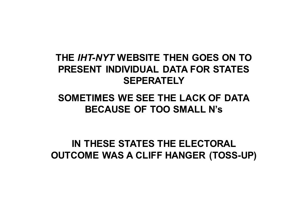 THE IHT-NYT WEBSITE THEN GOES ON TO PRESENT INDIVIDUAL DATA FOR STATES SEPERATELY SOMETIMES WE SEE THE LACK OF DATA BECAUSE OF TOO SMALL N's IN THESE STATES THE ELECTORAL OUTCOME WAS A CLIFF HANGER (TOSS-UP)