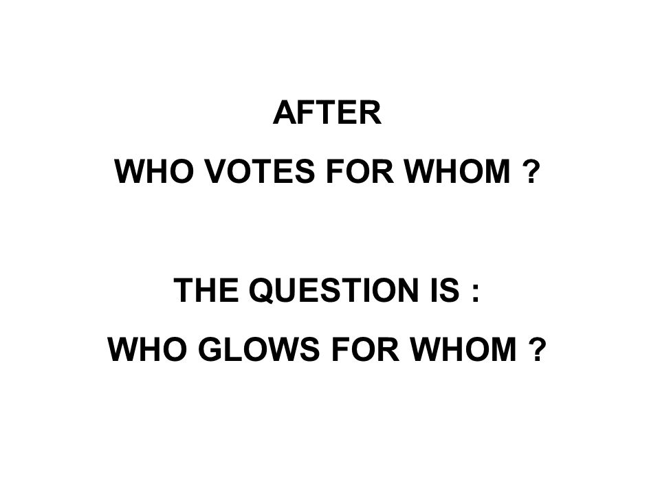 AFTER WHO VOTES FOR WHOM ? THE QUESTION IS : WHO GLOWS FOR WHOM ?