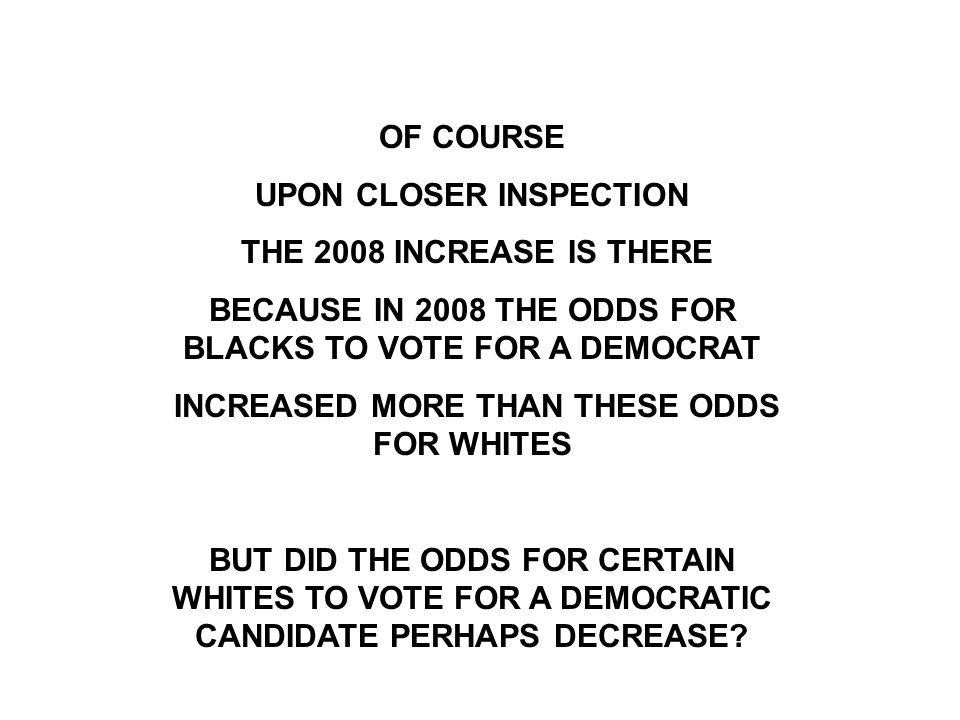 OF COURSE UPON CLOSER INSPECTION THE 2008 INCREASE IS THERE BECAUSE IN 2008 THE ODDS FOR BLACKS TO VOTE FOR A DEMOCRAT INCREASED MORE THAN THESE ODDS