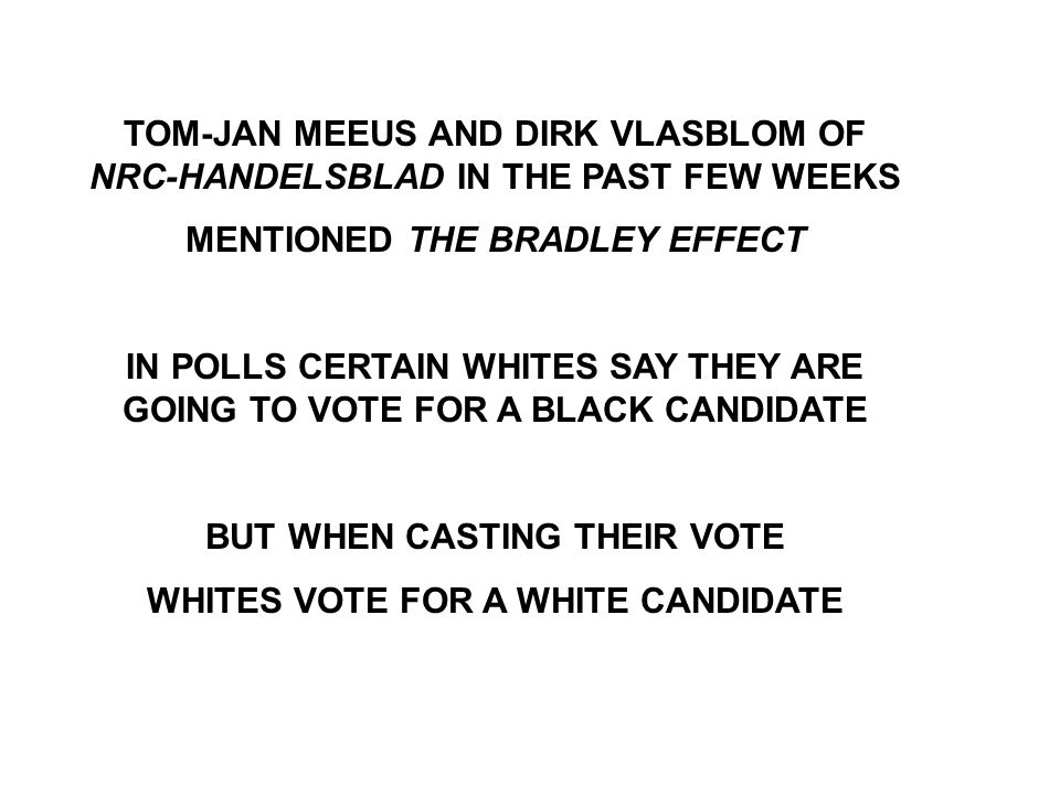 TOM-JAN MEEUS AND DIRK VLASBLOM OF NRC-HANDELSBLAD IN THE PAST FEW WEEKS MENTIONED THE BRADLEY EFFECT IN POLLS CERTAIN WHITES SAY THEY ARE GOING TO VOTE FOR A BLACK CANDIDATE BUT WHEN CASTING THEIR VOTE WHITES VOTE FOR A WHITE CANDIDATE