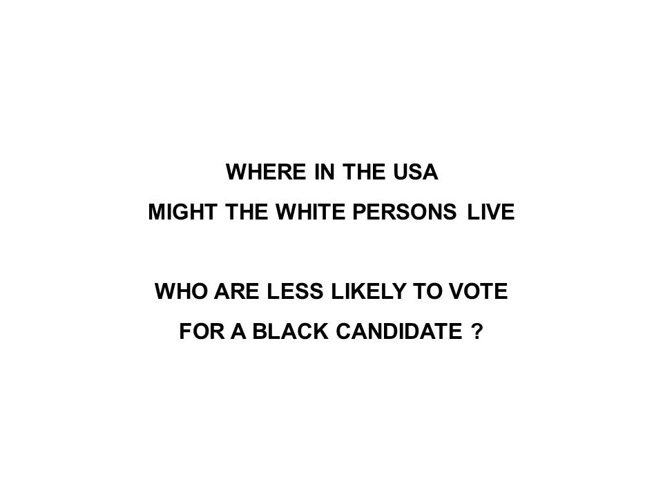 WHERE IN THE USA MIGHT THE WHITE PERSONS LIVE WHO ARE LESS LIKELY TO VOTE FOR A BLACK CANDIDATE ?