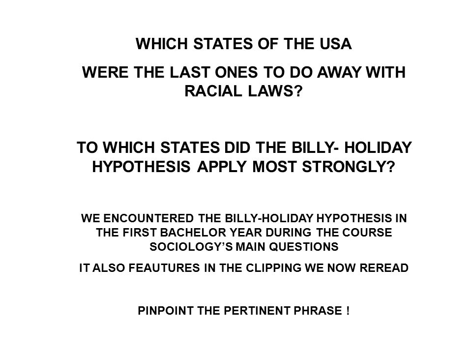 WHICH STATES OF THE USA WERE THE LAST ONES TO DO AWAY WITH RACIAL LAWS? TO WHICH STATES DID THE BILLY- HOLIDAY HYPOTHESIS APPLY MOST STRONGLY? WE ENCO