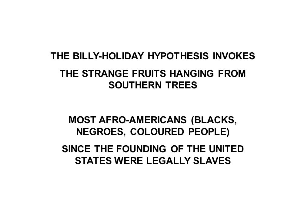 THE BILLY-HOLIDAY HYPOTHESIS INVOKES THE STRANGE FRUITS HANGING FROM SOUTHERN TREES MOST AFRO-AMERICANS (BLACKS, NEGROES, COLOURED PEOPLE) SINCE THE F