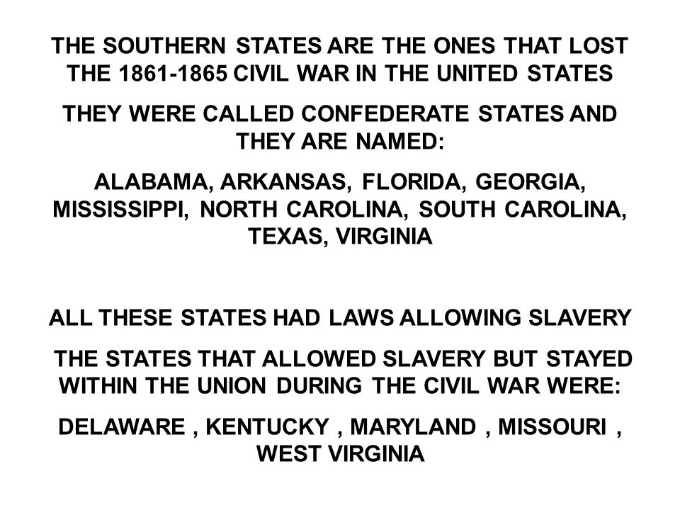 THE SOUTHERN STATES ARE THE ONES THAT LOST THE 1861-1865 CIVIL WAR IN THE UNITED STATES THEY WERE CALLED CONFEDERATE STATES AND THEY ARE NAMED: ALABAMA, ARKANSAS, FLORIDA, GEORGIA, MISSISSIPPI, NORTH CAROLINA, SOUTH CAROLINA, TEXAS, VIRGINIA ALL THESE STATES HAD LAWS ALLOWING SLAVERY THE STATES THAT ALLOWED SLAVERY BUT STAYED WITHIN THE UNION DURING THE CIVIL WAR WERE: DELAWARE, KENTUCKY, MARYLAND, MISSOURI, WEST VIRGINIA